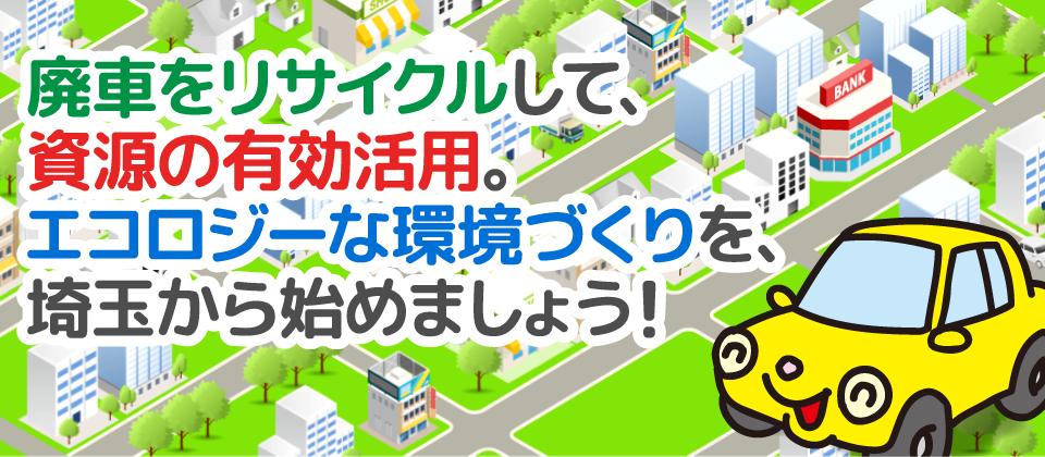 廃車をリサイクルして、資源の有効活用。エコロジーな環境づくりを、埼玉から始めましょう!